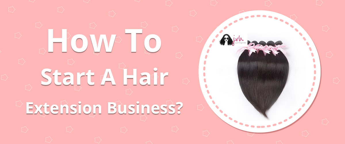 Start A Hair Extension Business - JustVirginHair